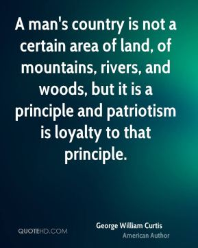George William Curtis - A man's country is not a certain area of land, of mountains, rivers, and woods, but it is a principle and patriotism is loyalty to that principle.