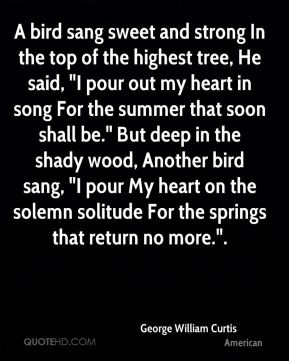 "George William Curtis - A bird sang sweet and strong In the top of the highest tree, He said, ""I pour out my heart in song For the summer that soon shall be."" But deep in the shady wood, Another bird sang, ""I pour My heart on the solemn solitude For the springs that return no more.""."