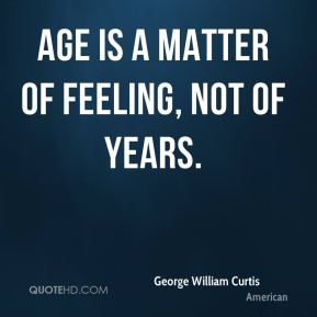 George William Curtis - Age is a matter of feeling, not of years.