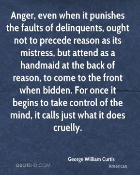 George William Curtis - Anger, even when it punishes the faults of delinquents, ought not to precede reason as its mistress, but attend as a handmaid at the back of reason, to come to the front when bidden. For once it begins to take control of the mind, it calls just what it does cruelly.
