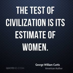 George William Curtis - The test of civilization is its estimate of women.