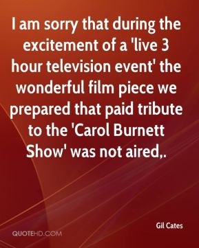 Gil Cates - I am sorry that during the excitement of a 'live 3 hour television event' the wonderful film piece we prepared that paid tribute to the 'Carol Burnett Show' was not aired.
