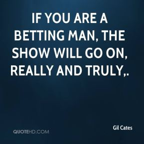 Gil Cates - If you are a betting man, the show will go on, really and truly.