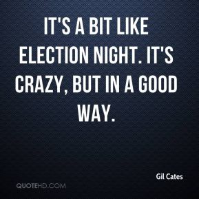 Gil Cates - It's a bit like election night. It's crazy, but in a good way.