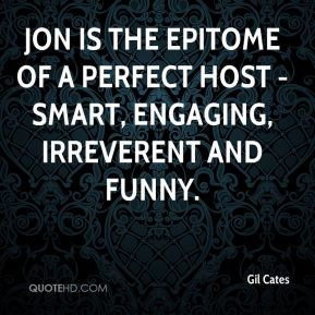 Jon is the epitome of a perfect host - smart, engaging, irreverent and funny.