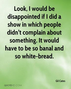 Look, I would be disappointed if I did a show in which people didn't complain about something. It would have to be so banal and so white-bread.