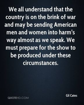 Gil Cates - We all understand that the country is on the brink of war and may be sending American men and women into harm's way almost as we speak. We must prepare for the show to be produced under these circumstances.