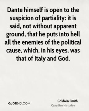 Goldwin Smith - Dante himself is open to the suspicion of partiality: it is said, not without apparent ground, that he puts into hell all the enemies of the political cause, which, in his eyes, was that of Italy and God.
