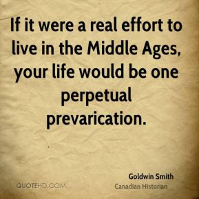 If it were a real effort to live in the Middle Ages, your life would be one perpetual prevarication.
