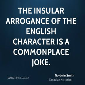 Goldwin Smith - The insular arrogance of the English character is a commonplace joke.