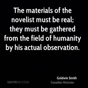 The materials of the novelist must be real; they must be gathered from the field of humanity by his actual observation.