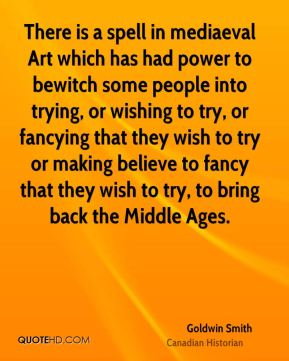 There is a spell in mediaeval Art which has had power to bewitch some people into trying, or wishing to try, or fancying that they wish to try or making believe to fancy that they wish to try, to bring back the Middle Ages.