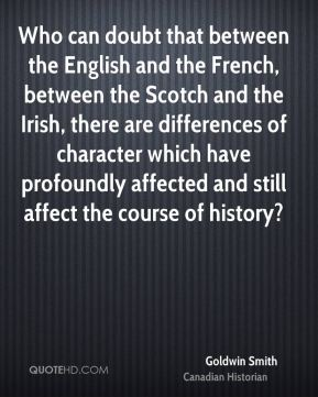 Who can doubt that between the English and the French, between the Scotch and the Irish, there are differences of character which have profoundly affected and still affect the course of history?