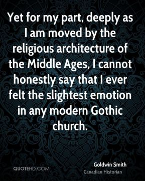 Goldwin Smith - Yet for my part, deeply as I am moved by the religious architecture of the Middle Ages, I cannot honestly say that I ever felt the slightest emotion in any modern Gothic church.