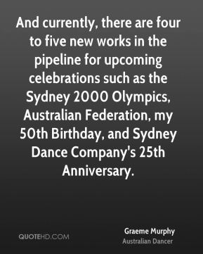 Graeme Murphy - And currently, there are four to five new works in the pipeline for upcoming celebrations such as the Sydney 2000 Olympics, Australian Federation, my 50th Birthday, and Sydney Dance Company's 25th Anniversary.