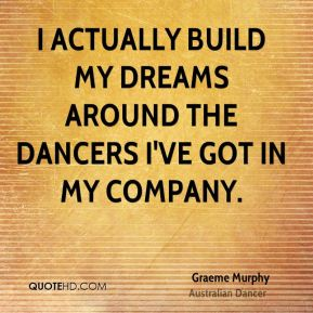 Graeme Murphy - I actually build my dreams around the dancers I've got in my company.