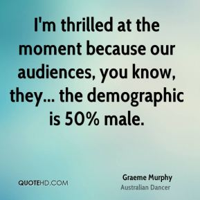 Graeme Murphy - I'm thrilled at the moment because our audiences, you know, they... the demographic is 50% male.