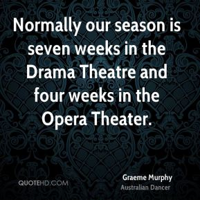 Graeme Murphy - Normally our season is seven weeks in the Drama Theatre and four weeks in the Opera Theater.