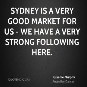 Sydney is a very good market for us - we have a very strong following here.