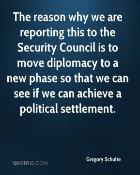 Gregory Schulte - The reason why we are reporting this to the Security Council is to move diplomacy to a new phase so that we can see if we can achieve a political settlement.