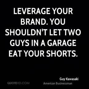 Guy Kawasaki - Leverage your brand. You shouldn't let two guys in a garage eat your shorts.