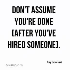 Guy Kawasaki - Don't assume you're done [after you've hired someone].