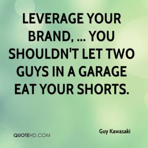Guy Kawasaki - Leverage your brand, ... You shouldn't let two guys in a garage eat your shorts.
