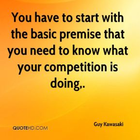 Guy Kawasaki - You have to start with the basic premise that you need to know what your competition is doing.