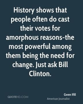 Gwen Ifill - History shows that people often do cast their votes for amorphous reasons-the most powerful among them being the need for change. Just ask Bill Clinton.