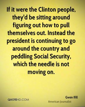 If it were the Clinton people, they'd be sitting around figuring out how to pull themselves out. Instead the president is continuing to go around the country and peddling Social Security, which the needle is not moving on.