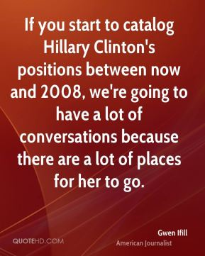 If you start to catalog Hillary Clinton's positions between now and 2008, we're going to have a lot of conversations because there are a lot of places for her to go.
