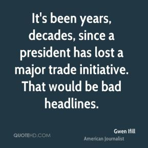 Gwen Ifill - It's been years, decades, since a president has lost a major trade initiative. That would be bad headlines.