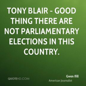 Gwen Ifill - Tony Blair - good thing there are not parliamentary elections in this country.