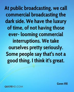Gwen Ifill - At public broadcasting, we call commercial broadcasting the dark side. We have the luxury of time, of not having those ever- looming commercial interruptions. We take ourselves pretty seriously. Some people say that's not a good thing. I think it's great.