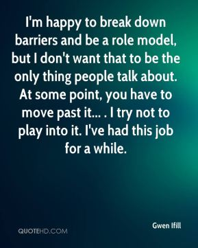 Gwen Ifill - I'm happy to break down barriers and be a role model, but I don't want that to be the only thing people talk about. At some point, you have to move past it... . I try not to play into it. I've had this job for a while.