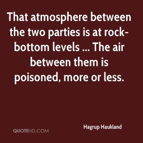 Hagrup Haukland - That atmosphere between the two parties is at rock-bottom levels ... The air between them is poisoned, more or less.