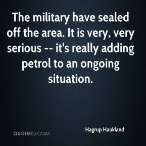 Hagrup Haukland - The military have sealed off the area. It is very, very serious -- it's really adding petrol to an ongoing situation.