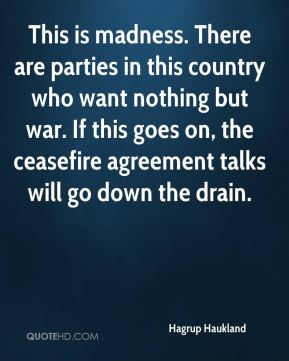 Hagrup Haukland - This is madness. There are parties in this country who want nothing but war. If this goes on, the ceasefire agreement talks will go down the drain.