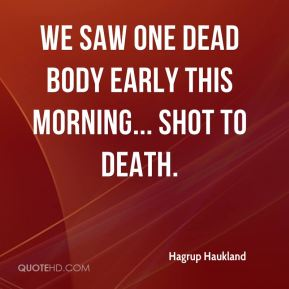Hagrup Haukland - We saw one dead body early this morning... shot to death.