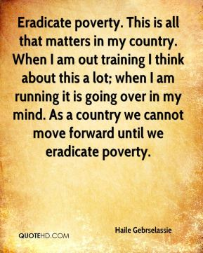 Haile Gebrselassie - Eradicate poverty. This is all that matters in my country. When I am out training I think about this a lot; when I am running it is going over in my mind. As a country we cannot move forward until we eradicate poverty.