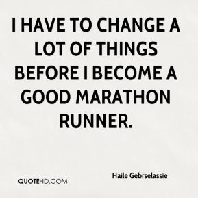 I have to change a lot of things before I become a good marathon runner.