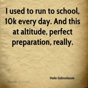 I used to run to school, 10k every day. And this at altitude, perfect preparation, really.