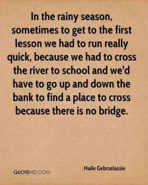 In the rainy season, sometimes to get to the first lesson we had to run really quick, because we had to cross the river to school and we'd have to go up and down the bank to find a place to cross because there is no bridge.
