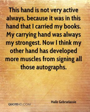 Haile Gebrselassie - This hand is not very active always, because it was in this hand that I carried my books. My carrying hand was always my strongest. Now I think my other hand has developed more muscles from signing all those autographs.