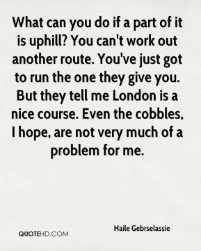What can you do if a part of it is uphill? You can't work out another route. You've just got to run the one they give you. But they tell me London is a nice course. Even the cobbles, I hope, are not very much of a problem for me.