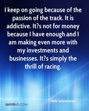 Haile Gebrselassie - I keep on going because of the passion of the track. It is addictive. It?s not for money because I have enough and I am making even more with my investments and businesses. It?s simply the thrill of racing.