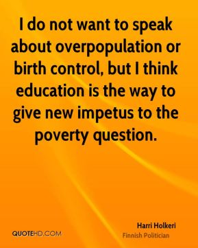 Harri Holkeri - I do not want to speak about overpopulation or birth control, but I think education is the way to give new impetus to the poverty question.