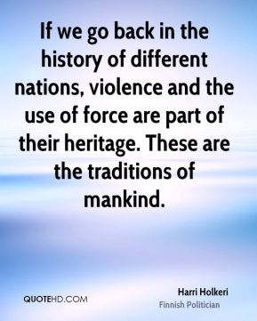 Harri Holkeri - If we go back in the history of different nations, violence and the use of force are part of their heritage. These are the traditions of mankind.