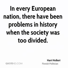 Harri Holkeri - In every European nation, there have been problems in history when the society was too divided.