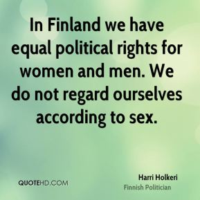 Harri Holkeri - In Finland we have equal political rights for women and men. We do not regard ourselves according to sex.